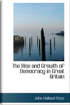 The Rise and Growth of Democracy in Great Britain by John Holland Rose