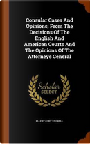 Consular Cases and Opinions, from the Decisions of the English and American Courts and the Opinions of the Attorneys General by Ellery Cory Stowell