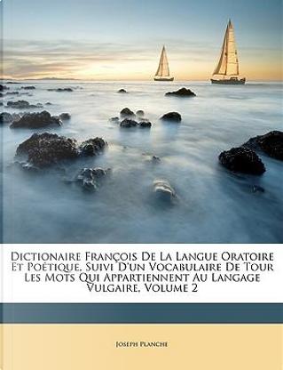 Dictionaire Franois de La Langue Oratoire Et Potique, Suivi D'Un Vocabulaire de Tour Les Mots Qui Appartiennent Au Langage Vulgaire, Volume 2 by Joseph Planche