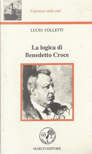 La logica di Benedetto Croce by Lucio Colletti