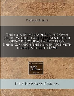 The Sinner Impleaded in His Own Court Wherein Are Represented the Great Discouragements from Sinning, Which the Sinner Receiveth from Sin It Self. (1679) by Professor Thomas Pierce