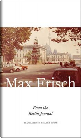 From the Berlin Journal by Max Frisch
