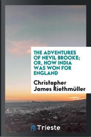 The Adventures of Nevil Brooke; Or, How India Was Won for England by Christopher James Riethmüller