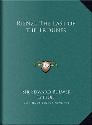 Rienzi, the Last of the Tribunes Rienzi, the Last of the Tribunes by SIR EDWARD BULWER LYTTON