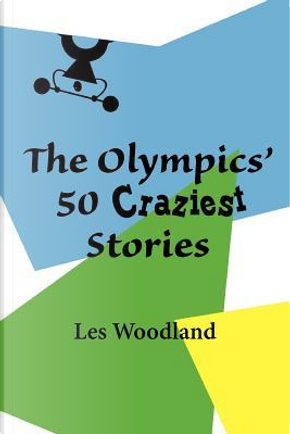 The Olympics' 50 Craziest Stories by Les Woodland