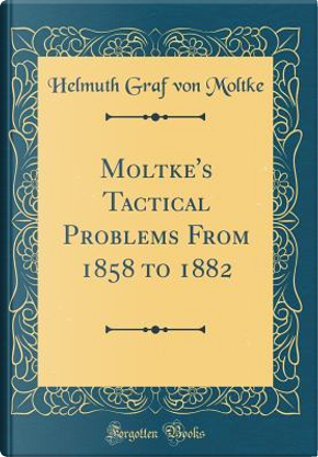 Moltke's Tactical Problems From 1858 to 1882 (Classic Reprint) by Helmuth Graf von Moltke