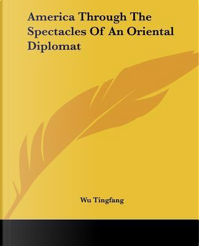America Through The Spectacles Of An Oriental Diplomat by Wu Tingfang