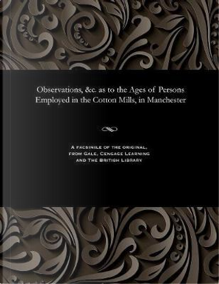 Observations, c. as to the Ages of Persons Employed in the Cotton Mills, in Manchester by VARIOUS