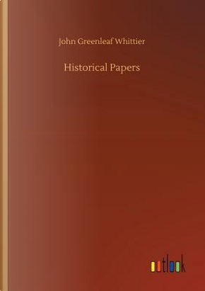Historical Papers by John Greenleaf Whittier