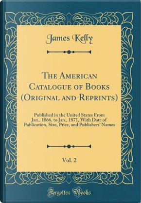 The American Catalogue of Books (Original and Reprints), Vol. 2 by James Kelly