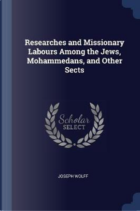 Researches and Missionary Labours Among the Jews, Mohammedans, and Other Sects by Joseph Wolff