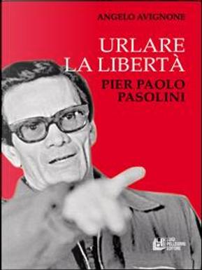 Urlare la libertà. Pier Paolo Pasolini by Angelo Avignone