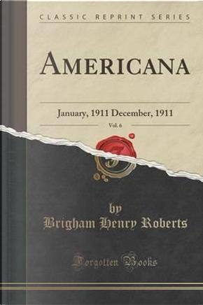 Americana, Vol. 6 by Brigham Henry Roberts