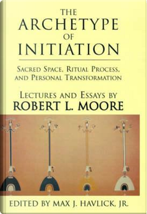 The Archetype of Initiation by Robert L. Moore
