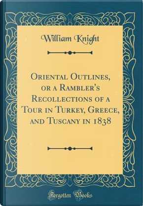 Oriental Outlines, or a Rambler's Recollections of a Tour in Turkey, Greece, and Tuscany in 1838 (Classic Reprint) by William Knight