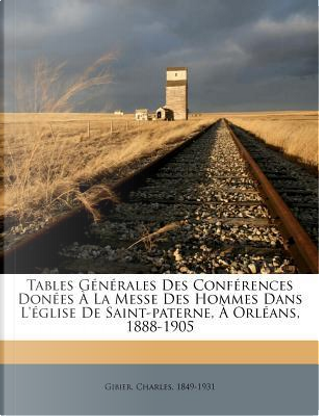 Tables Generales Des Conferences Donees a la Messe Des Hommes Dans L'Eglise de Saint-Paterne, a Orleans, 1888-1905 by Charles Gibier