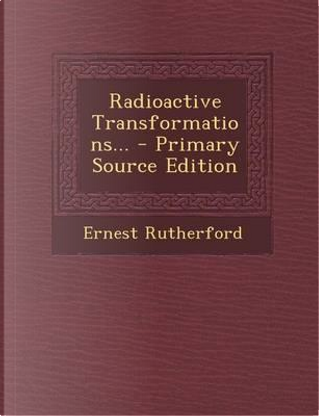 Radioactive Transformations. - Primary Source Edition by Ernest Rutherford
