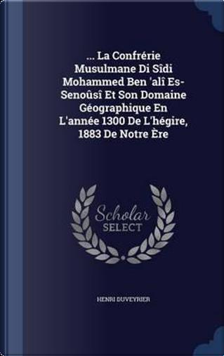 ... La Confrerie Musulmane Di Sidi Mohammed Ben 'Ali Es-Senousi Et Son Domaine Geographique En L'Annee 1300 de L'Hegire, 1883 de Notre Ere by Henri Duveyrier