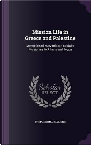 Mission Life in Greece and Palestine by Emma Raymond Pitman