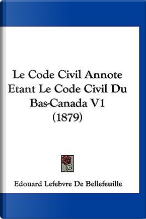 Le Code Civil Annote Etant Le Code Civil Du Bas-Canada V1 (1879) by Edouard Lefebvre De Bellefeuille