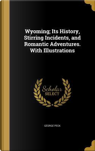 WYOMING ITS HIST STIRRING INCI by George Peck