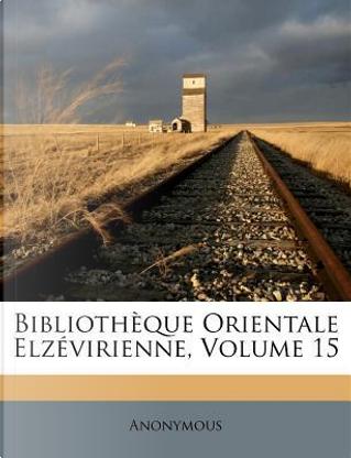 Bibliotheque Orientale Elzevirienne, Volume 15 by ANONYMOUS