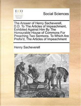 The Answer of Henry Sacheverell, D.D. to the Articles of Impeachment, Exhibited Against Him by the Honourable House of Commons for Preaching Two Sermo by Henry Sacheverell