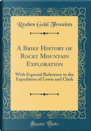 A Brief History of Rocky Mountain Exploration by Reuben Gold Thwaites