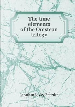 The Time Elements of the Orestean Trilogy by Jonathan Bayley Browder