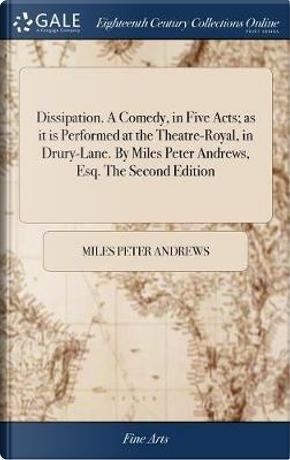 Dissipation. a Comedy, in Five Acts; As It Is Performed at the Theatre-Royal, in Drury-Lane. by Miles Peter Andrews, Esq. the Second Edition by Miles Peter Andrews