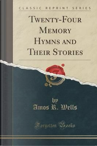 Twenty-Four Memory Hymns and Their Stories (Classic Reprint) by Amos R. Wells