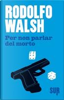 Per non parlar del morto by Rodolfo Walsh