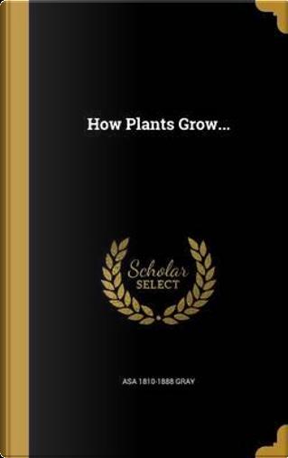 HOW PLANTS GROW by Asa 1810-1888 Gray