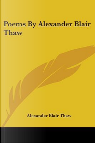 Poems By Alexander Blair Thaw by Alexander Blair Thaw