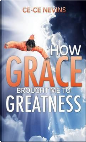 How Grace Brought Me to Greatness by Ce-Ce Nevins