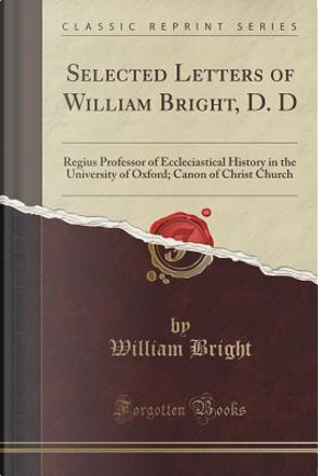 Selected Letters of William Bright, D. D by William Bright