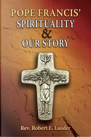 Pope Francis' Spirituality & Our Story by Robert E. Lauder