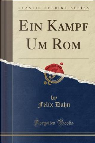 Ein Kampf Um ROM (Classic Reprint) by Felix Dahn