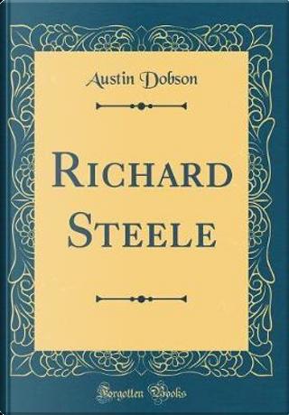 Richard Steele (Classic Reprint) by Austin Dobson