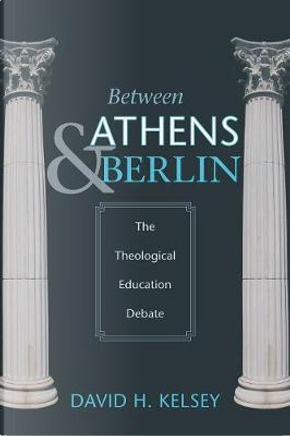 Between Athens and Berlin by David H. Kelsey