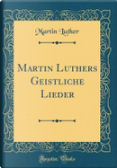 Martin Luthers Geistliche Lieder (Classic Reprint) by Martin Luther