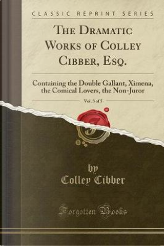 The Dramatic Works of Colley Cibber, Esq., Vol. 3 of 5 by Colley Cibber