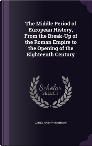 The Middle Period of European History, from the Break-Up of the Roman Empire to the Opening of the Eighteenth Century by James Harvey Robinson