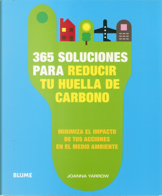 365 SOLUCIONES PARA REDUCIR TU HUELLA DE CARBONO MINIMIZA EL IMPA CTO DE TUS ACCION EN EL MEDIO AMBIENTE by Joanna Yarrow