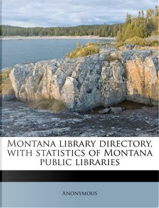 Montana Library Directory, with Statistics of Montana Public Libraries by ANONYMOUS