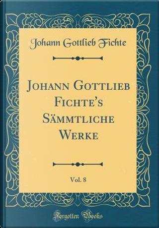 Johann Gottlieb Fichte's Sämmtliche Werke, Vol. 8 (Classic Reprint) by Johann Gottlieb Fichte