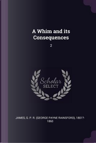 A Whim and Its Consequences by George Payne Rainsford James