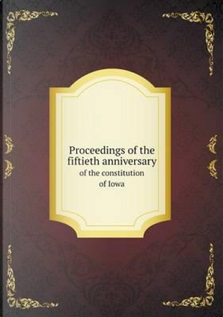 Proceedings of the Fiftieth Anniversary of the Constitution of Iowa by Benjamin Franklin Shambaugh