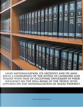 Land Nationalisation, Its Necessity and Its Aims; Being a Comparison of the System of Landlord and Tenant with That of Occupying Ownership in Their In by Alfred Russel Wallace