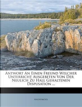 Antwort an Einen Freund Welcher Unterricht Ausgebeten Von Der Neulich Zu Hall Gehaltenen Dispusation ... by ANONYMOUS